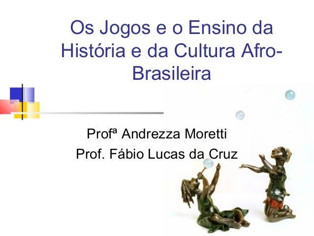 Os Jogos e o Ensino da História e da Cultura Afro- Brasileira Profª Andrezza Moretti Prof. Fábio Lucas da Cruz