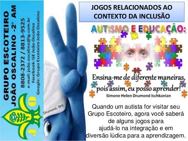JOGOS RELACIONADOS AO CONTEXTO DA INCLUSÃO Quando um autista for visitar seu Grupo Escoteiro, agora você saberá de alguns ...
