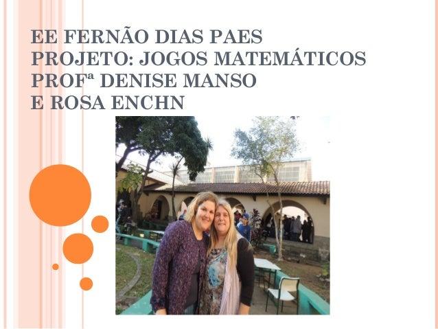 EE FERNÃO DIAS PAES PROJETO: JOGOS MATEMÁTICOS PROFª DENISE MANSO E ROSA ENCHN