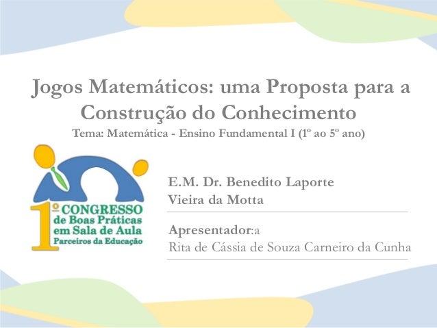 Jogos Matemáticos: uma Proposta para a Construção do Conhecimento Tema: Matemática - Ensino Fundamental I (1º ao 5º ano)  ...