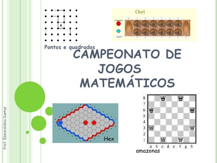 CAMPEONATO DE JOGOS  MATEMÁTICOS Pontos e quadrados Hex amazonas Prof. Esmeraldina Santos