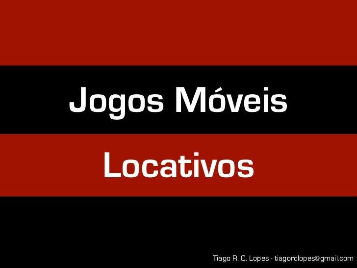 Jogos Móveis Locativos       Tiago R. C. Lopes - tiagorclopes@gmail.com