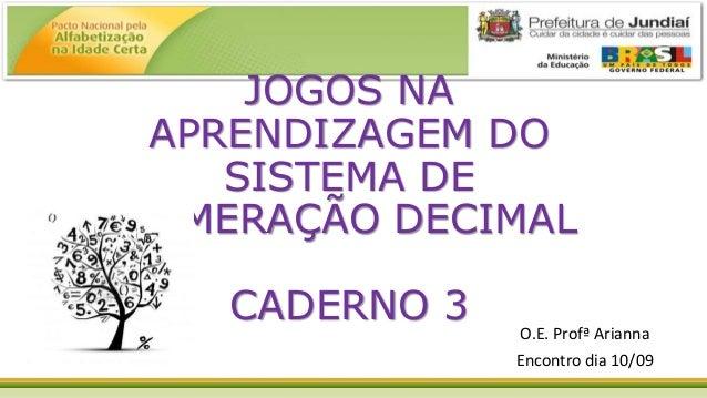 JOGOS NA APRENDIZAGEM DO SISTEMA DE NUMERAÇÃO DECIMAL CADERNO 3 O.E. Profª Arianna Encontro dia 10/09