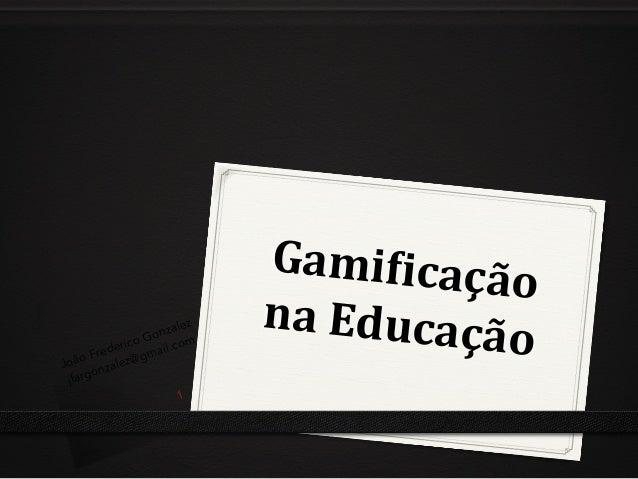 Gami%icação   na  Educação  João Frederico Gonzalez jfargonzalez@gmail.com 1