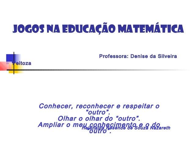 """Jogos na Educação MatemáticaProfessora: Denise da SilveiraFeitozaConhecer, reconhecer e respeitar o""""outro"""".Olhar o olhar ..."""