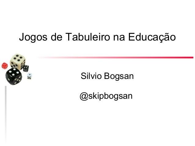 Jogos de Tabuleiro na Educação  Silvio Bogsan @skipbogsan