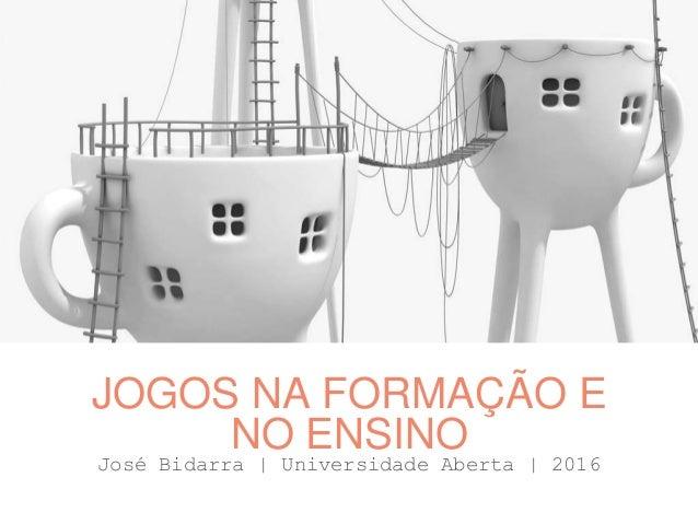 José Bidarra   Universidade Aberta   2016 JOGOS NA FORMAÇÃO E NO ENSINO