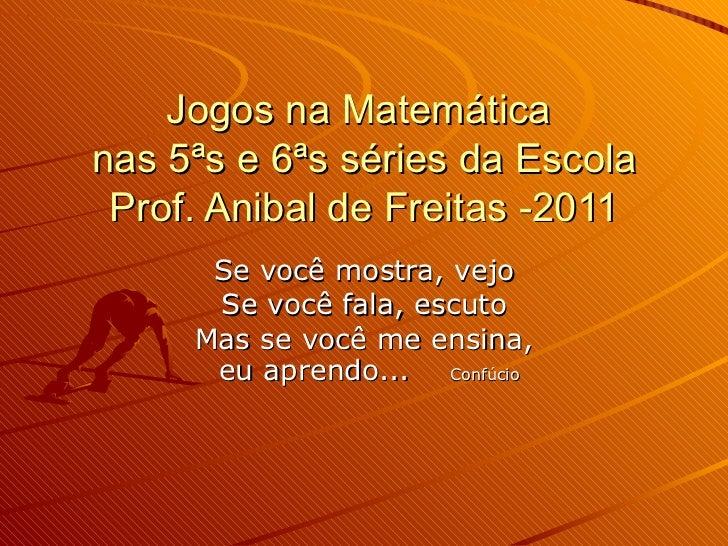 Jogos na Matemática  nas 5ªs e 6ªs séries da Escola Prof. Anibal de Freitas -2011 Se você mostra, vejo Se você fala, escut...