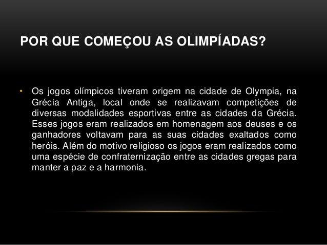 POR QUE COMEÇOU AS OLIMPÍADAS? • Os jogos olímpicos tiveram origem na cidade de Olympia, na Grécia Antiga, local onde se r...
