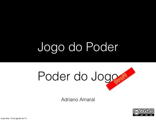 Adriano Amaral Jogo do Poder Poder do Jogo terça-feira, 13 de agosto de 13