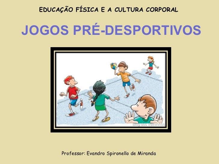 JOGOS PRÉ-DESPORTIVOS Professor: Evandro Spironello de Miranda EDUCAÇÃO FÍSICA E A CULTURA CORPORAL