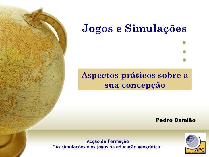 """Jogos e Simulações  Pedro Damião Aspectos práticos sobre a sua concepção Acção de Formação """"As simulações e os jogos na ed..."""