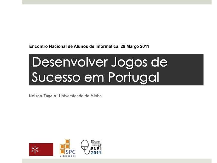Encontro Nacional de Alunos de Informática, 29 Março 2011<br />Desenvolver Jogos de Sucesso em Portugal<br />Nelson Zagalo...