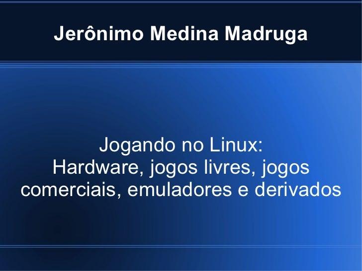 Jerônimo Medina Madruga Jogando no Linux: Hardware, jogos livres, jogos comerciais, emuladores e derivados