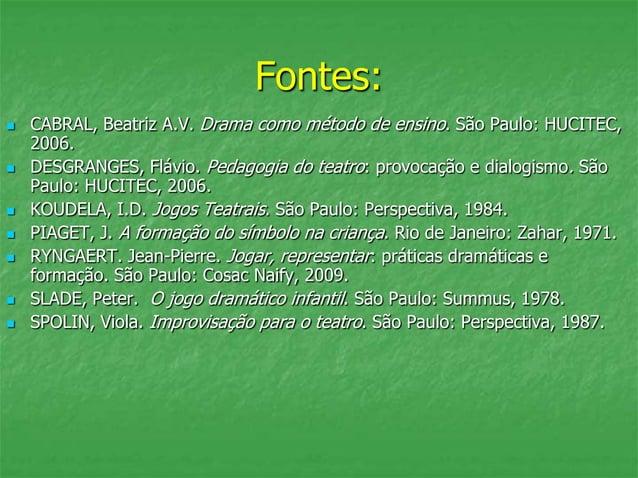 Fontes:  CABRAL, Beatriz A.V. Drama como método de ensino. São Paulo: HUCITEC, 2006.  DESGRANGES, Flávio. Pedagogia do t...