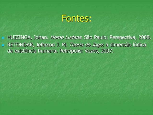 Fontes:  HUIZINGA, Johan. Homo Ludens. São Paulo: Perspectiva, 2008.  RETONDAR, Jeferson J. M. Teoria do Jogo: a dimensã...