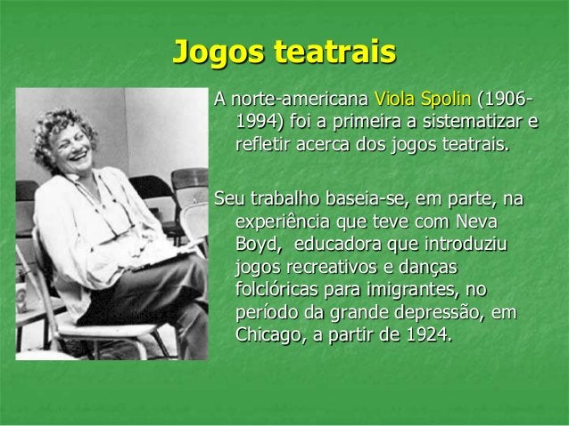 Jogos teatrais A norte-americana Viola Spolin (1906- 1994) foi a primeira a sistematizar e refletir acerca dos jogos teatr...