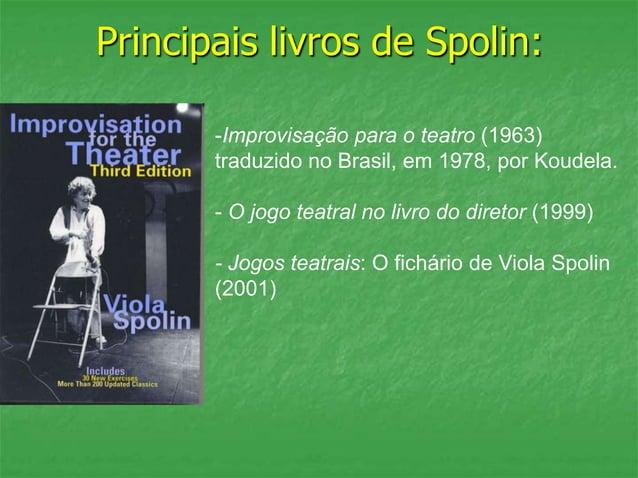Principais livros de Spolin: -Improvisação para o teatro (1963) traduzido no Brasil, em 1978, por Koudela. - O jogo teatra...