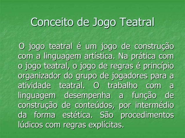 Conceito de Jogo Teatral O jogo teatral é um jogo de construção com a linguagem artística. Na prática com o jogo teatral, ...