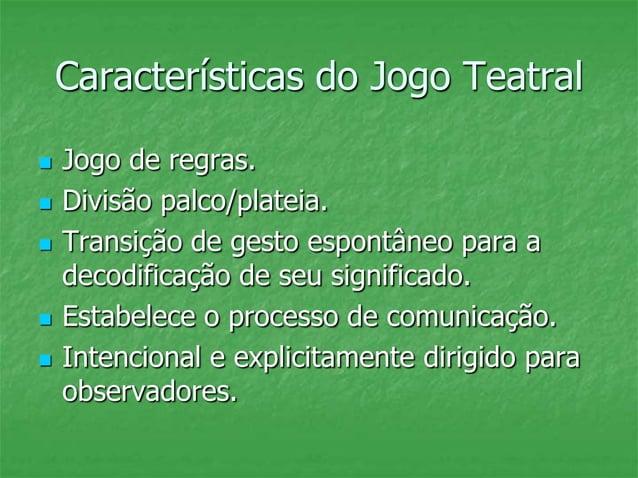 Características do Jogo Teatral  Jogo de regras.  Divisão palco/plateia.  Transição de gesto espontâneo para a decodifi...