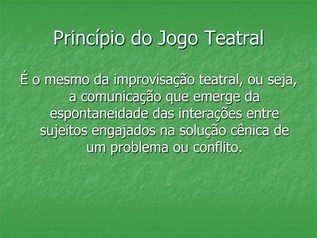 Princípio do Jogo Teatral É o mesmo da improvisação teatral, ou seja, a comunicação que emerge da espontaneidade das inter...