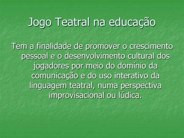 Jogo Teatral na educação Tem a finalidade de promover o crescimento pessoal e o desenvolvimento cultural dos jogadores por...