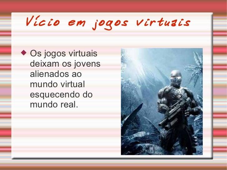 Vício em jogos virtuais <ul><li>Os jogos virtuais deixam os jovens alienados ao mundo virtual esquecendo do mundo real.  <...