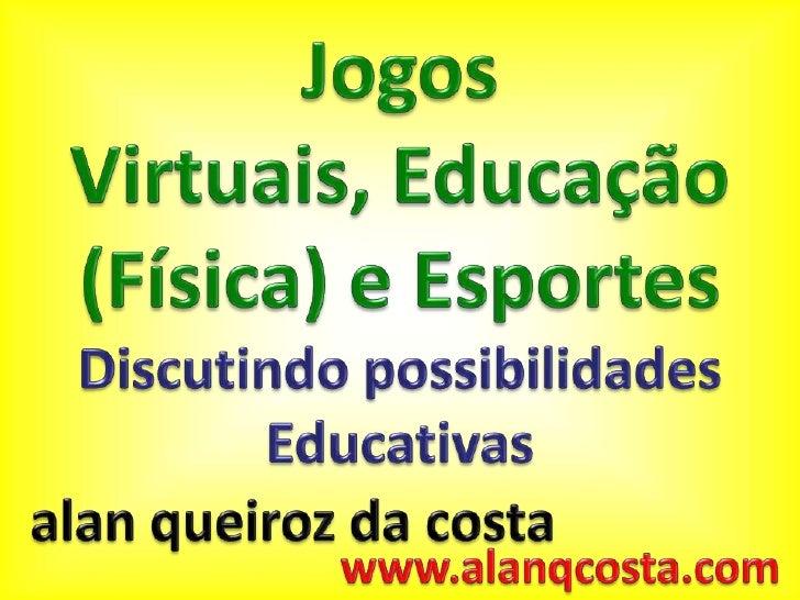 JogosVirtuais, Educação (Física) e Esportes<br />Discutindo possibilidades Educativas<br />alanqueiroz da costa<br />www.a...