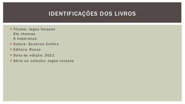  Títulos: Jogos Vorazes Em chamas A esperança  Autora: Suzanne Collins  Editora: Rocco  Data de edição: 2011  Série o...