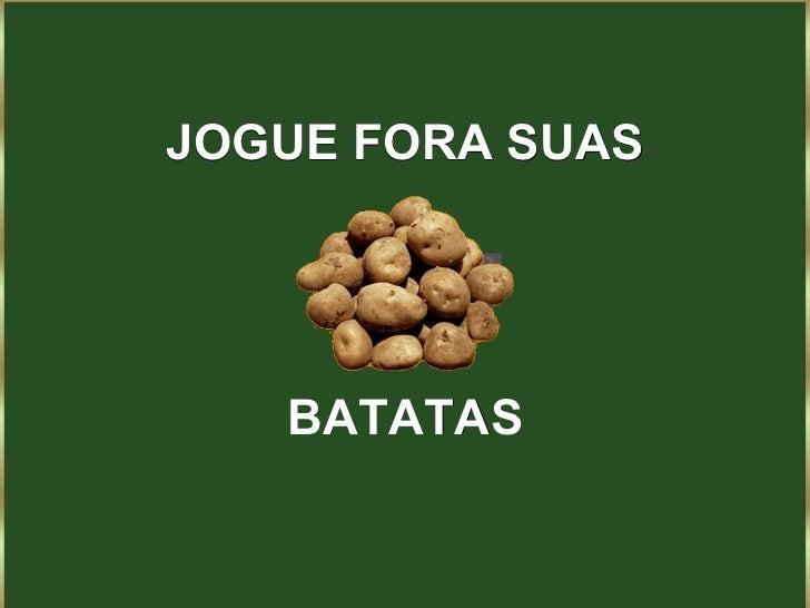JOGUE FORA SUAS BATATAS