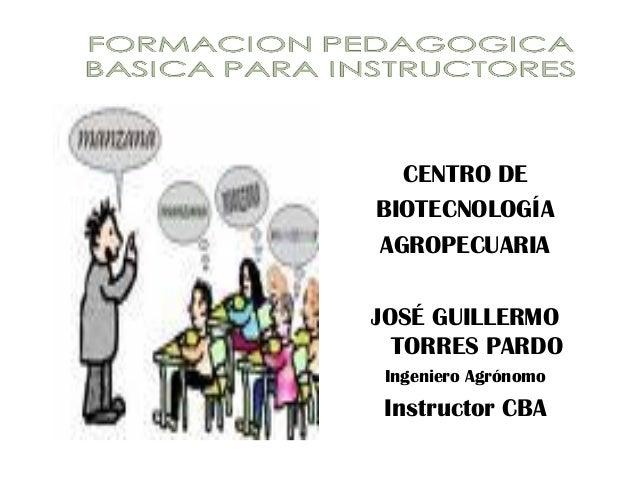 CENTRO DE BIOTECNOLOGÍA AGROPECUARIA JOSÉ GUILLERMO TORRES PARDO Ingeniero Agrónomo Instructor CBA