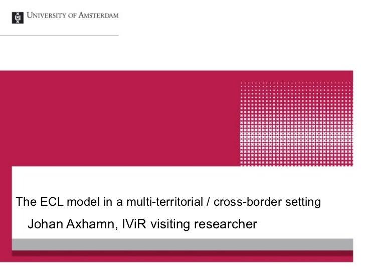The ECL model in a multi-territorial / cross-border setting  Johan Axhamn, IViR visiting researcher