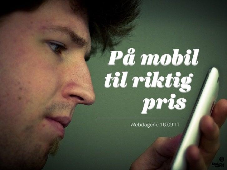 På mobiltil riktig     pris  Webdagene 16.09.11