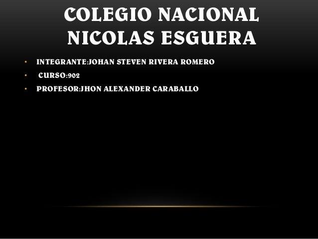 COLEGIO NACIONAL NICOLAS ESGUERA • INTEGRANTE:JOHAN STEVEN RIVERA ROMERO • CURSO:902 • PROFESOR:JHON ALEXANDER CARABALLO