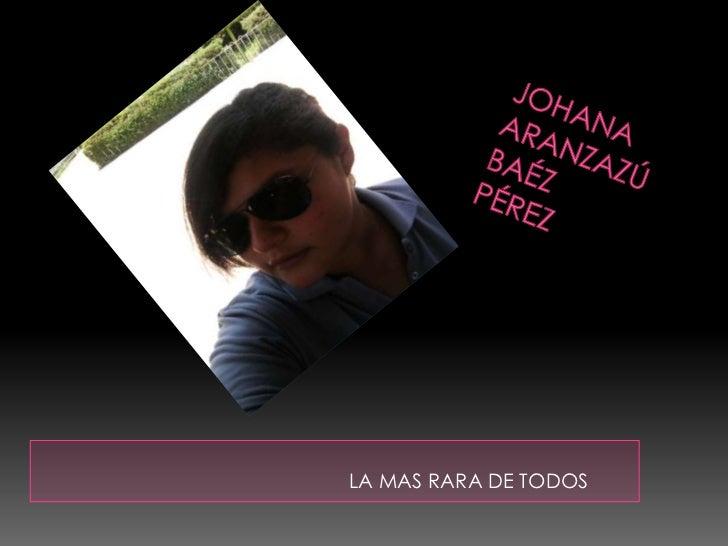 JohanaAranzazúBaézPérez<br />LA MAS RARA DE TODOS<br />