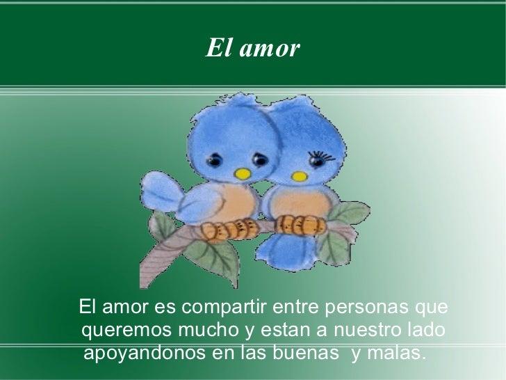 El amor El amor es compartir entre personas que queremos mucho y estan a nuestro lado apoyandonos en las buenas  y malas.