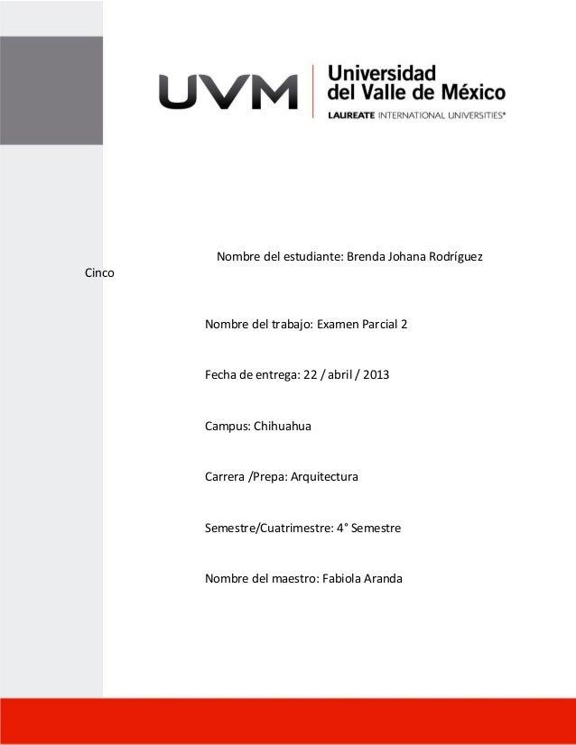 Nombre del estudiante: Brenda Johana RodríguezCincoNombre del trabajo: Examen Parcial 2Fecha de entrega: 22 / abril / 2013...