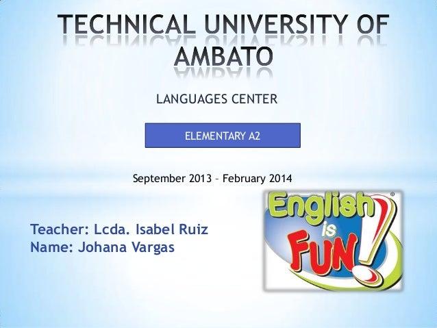 LANGUAGES CENTER ELEMENTARY A2  September 2013 – February 2014  Teacher: Lcda. Isabel Ruiz Name: Johana Vargas