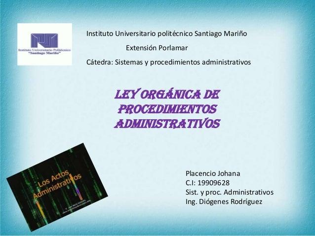 Ley Orgánica de Procedimientos Administrativos Placencio Johana C.I: 19909628 Sist. y proc. Administrativos Ing. Diógenes ...