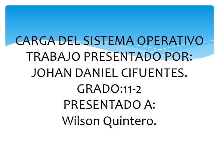 CARGA DEL SISTEMA OPERATIVOTRABAJO PRESENTADO POR:JOHAN DANIEL CIFUENTES.GRADO:11-2PRESENTADO A:Wilson Quintero.<br />