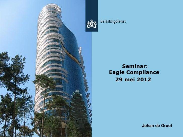 Seminar:Eagle Compliance  29 mei 2012          Johan de Groot