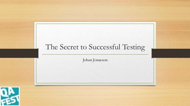 The Secret to Successful Testing Johan Jonasson