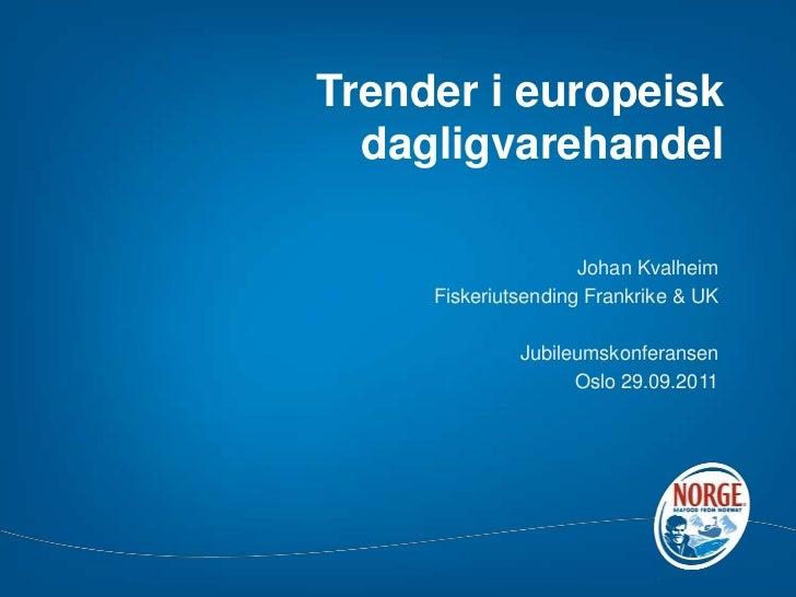 Trender i europeisk dagligvarehandel<br />Johan Kvalheim<br />Fiskeriutsending Frankrike & UK <br />Jubileumskonferansen<b...