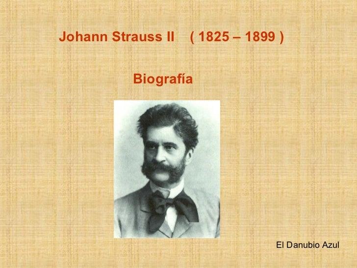 Johann Strauss II  ( 1825 – 1899 ) Biografía El Danubio Azul