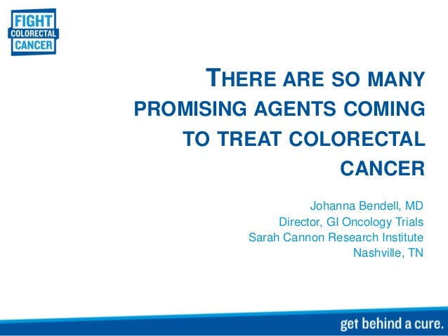 THERE ARE SO MANYPROMISING AGENTS COMING   TO TREAT COLORECTAL                 CANCER                    Johanna Bendell, ...