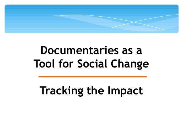 Documentaries as a  Tool for Social Change  Tracking the Impact