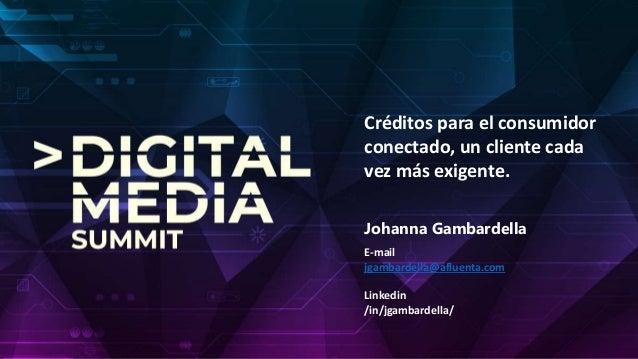 Créditos para el consumidor conectado, un cliente cada vez más exigente. E-mail jgambardella@afluenta.com Linkedin /in/jga...