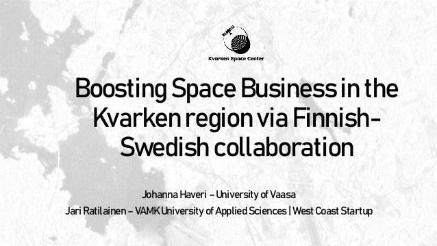 Boosting Space Business in the Kvarken region via Finnish- Swedish collaboration Johanna Haveri – University of Vaasa Jari...