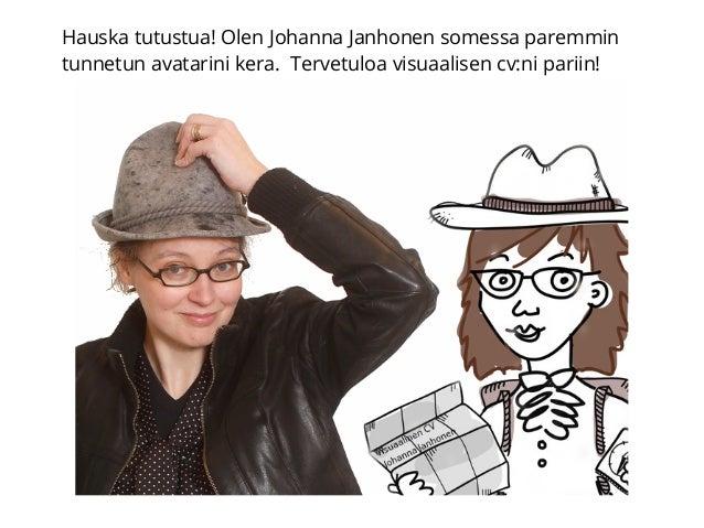 Hauska tutustua! Olen Johanna Janhonen somessa paremmin tunnetun avatarini kera. Tervetuloa visuaalisen cv:ni pariin!