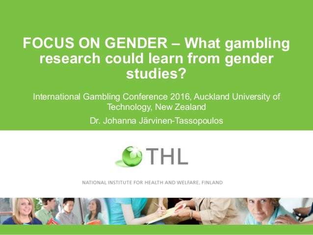 FOCUS ON GENDER – What gambling research could learn from gender studies? International Gambling Conference 2016, Auckland...